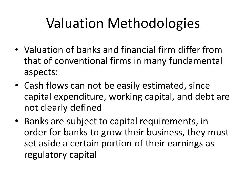 Valuation Methodologies Valuation of banks and financial firm differ from that of conventional firms in many fundamental aspects: Cash flows can not b