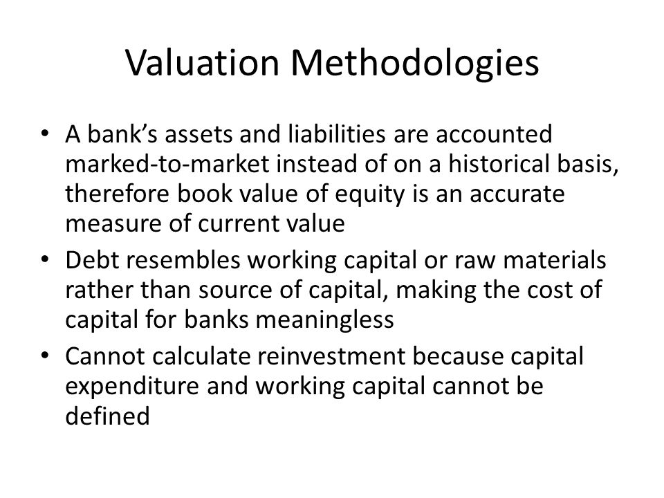Valuation Methodologies A bank's assets and liabilities are accounted marked-to-market instead of on a historical basis, therefore book value of equit