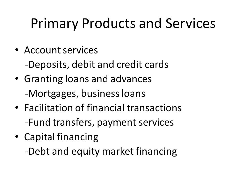 Primary Products and Services Account services -Deposits, debit and credit cards Granting loans and advances -Mortgages, business loans Facilitation o
