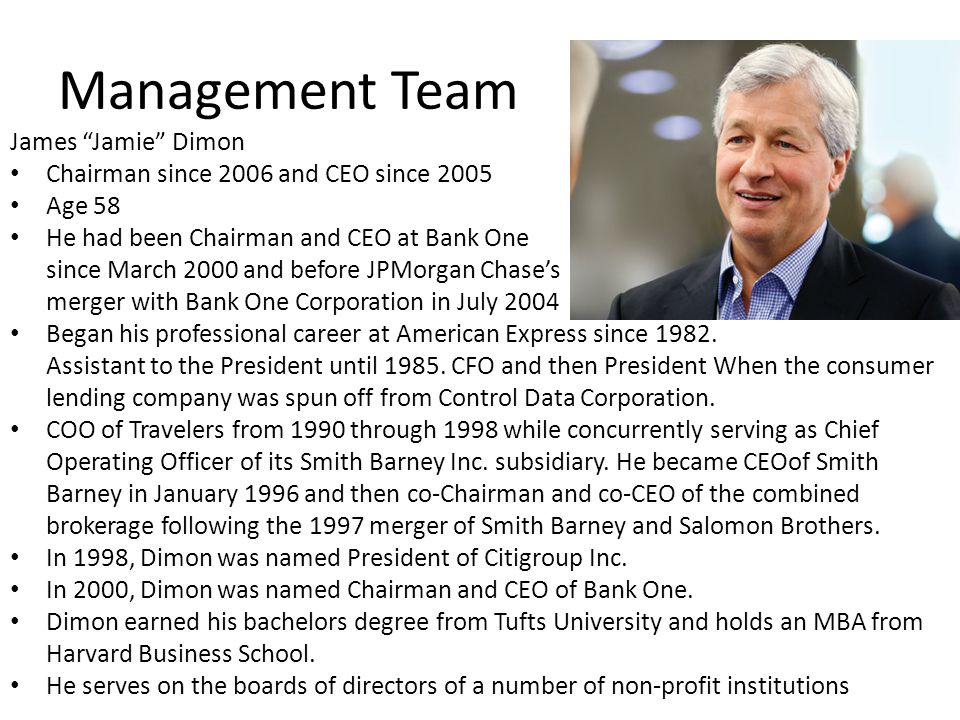 "James ""Jamie"" Dimon Chairman since 2006 and CEO since 2005 Age 58 He had been Chairman and CEO at Bank One since March 2000 and before JPMorgan Chase'"
