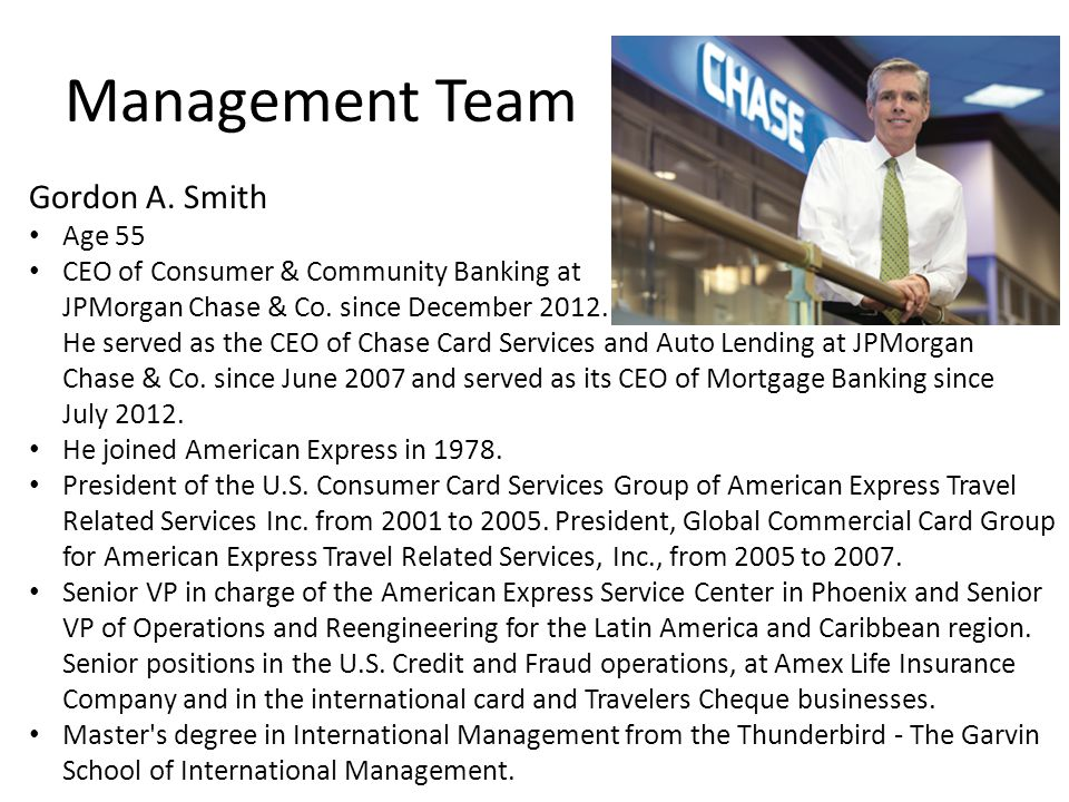 Management Team Gordon A. Smith Age 55 CEO of Consumer & Community Banking at JPMorgan Chase & Co. since December 2012. He served as the CEO of Chase