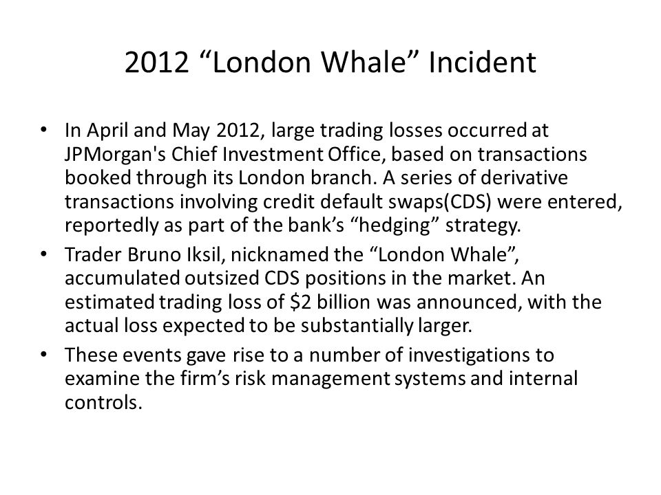 "2012 ""London Whale"" Incident In April and May 2012, large trading losses occurred at JPMorgan's Chief Investment Office, based on transactions booked"