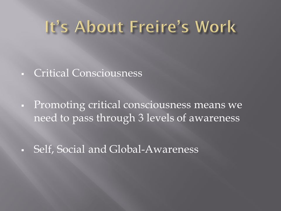  Critical Consciousness  Promoting critical consciousness means we need to pass through 3 levels of awareness  Self, Social and Global-Awareness