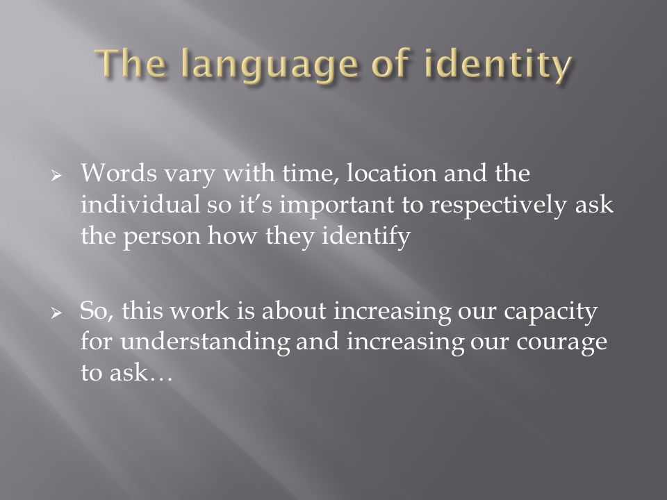  Words vary with time, location and the individual so it's important to respectively ask the person how they identify  So, this work is about increa