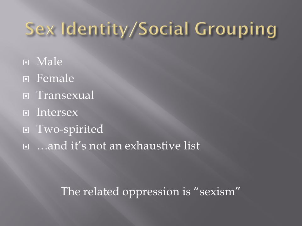 """ Male  Female  Transexual  Intersex  Two-spirited  …and it's not an exhaustive list The related oppression is """"sexism"""""""