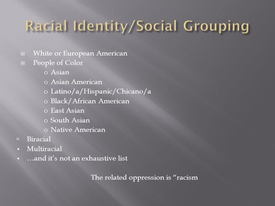  White or European American  People of Color o Asian o Asian American o Latino/a/Hispanic/Chicano/a o Black/African American o East Asian o South As