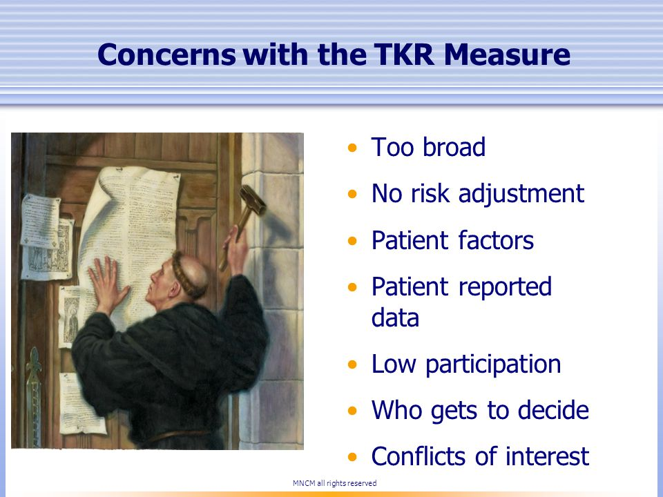 Concerns with the TKR Measure Too broad No risk adjustment Patient factors Patient reported data Low participation Who gets to decide Conflicts of interest MNCM all rights reserved