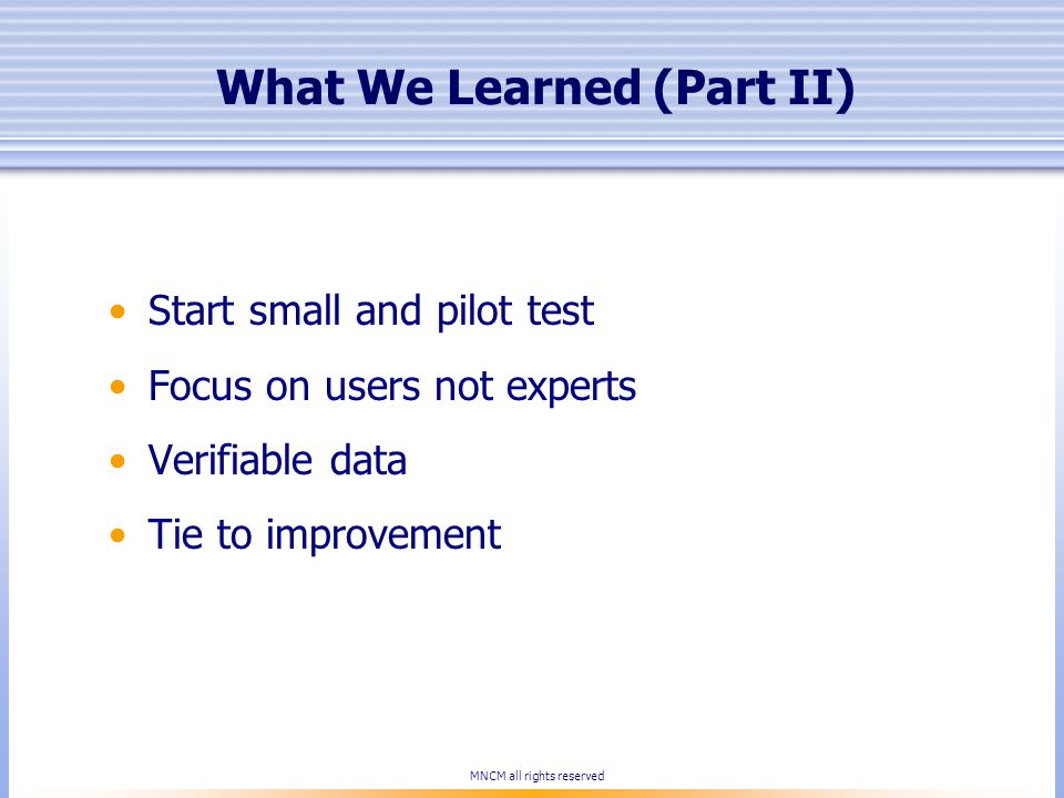 What We Learned (Part II) Start small and pilot test Focus on users not experts Verifiable data Tie to improvement MNCM all rights reserved