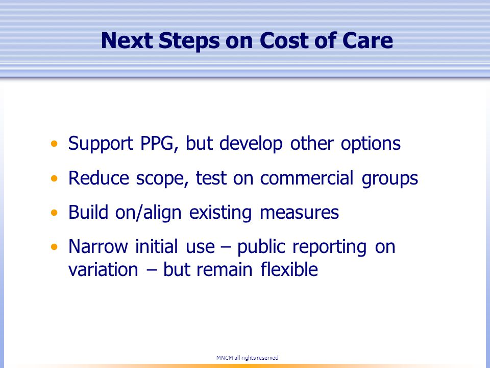 Next Steps on Cost of Care Support PPG, but develop other options Reduce scope, test on commercial groups Build on/align existing measures Narrow initial use – public reporting on variation – but remain flexible MNCM all rights reserved