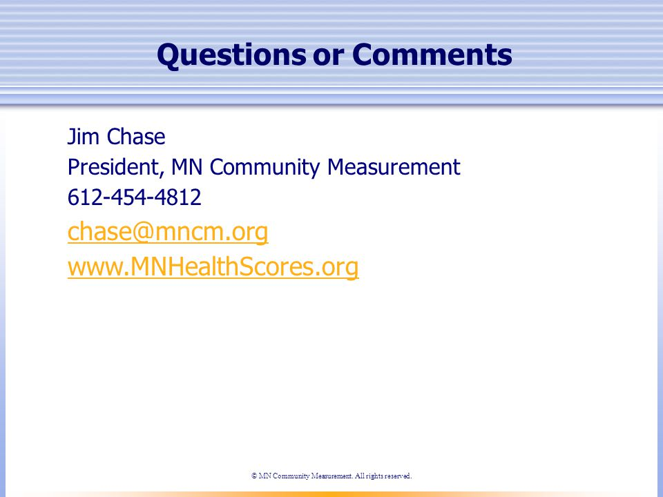 Questions or Comments Jim Chase President, MN Community Measurement 612-454-4812 chase@mncm.org www.MNHealthScores.org © MN Community Measurement.