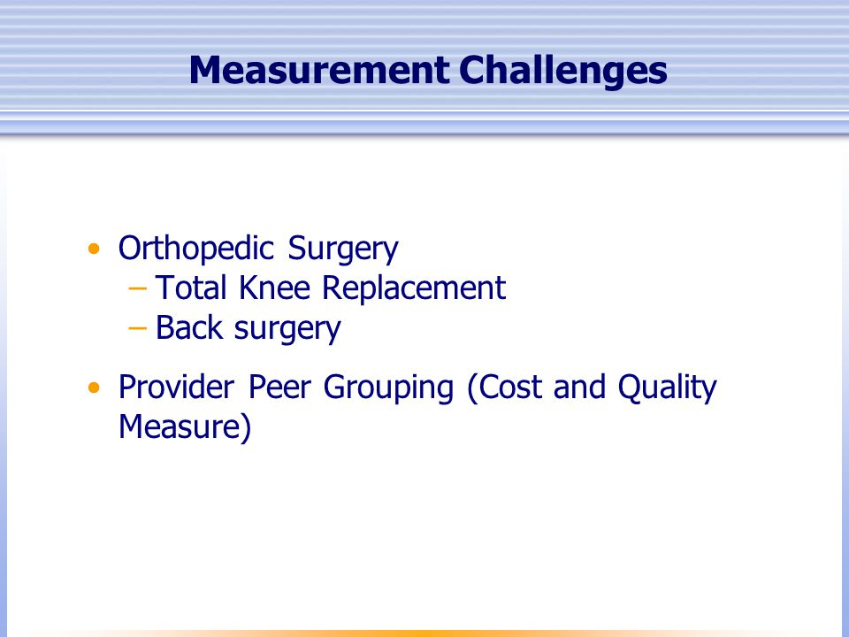 Measurement Challenges Orthopedic Surgery –Total Knee Replacement –Back surgery Provider Peer Grouping (Cost and Quality Measure)