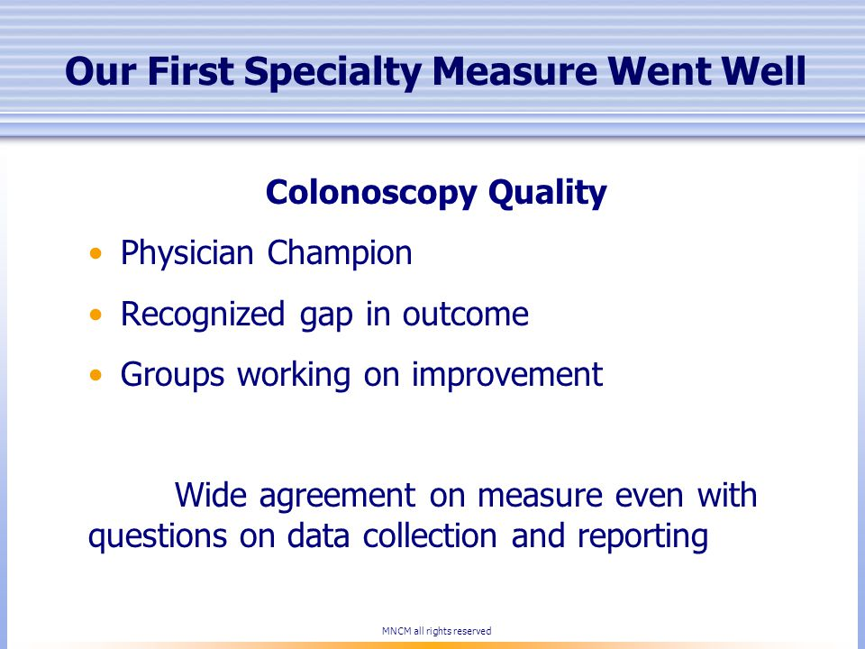 Our First Specialty Measure Went Well Colonoscopy Quality Physician Champion Recognized gap in outcome Groups working on improvement Wide agreement on measure even with questions on data collection and reporting MNCM all rights reserved