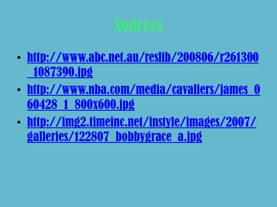 Sources http://www.abc.net.au/reslib/200806/r261300 _1087390.jpg http://www.abc.net.au/reslib/200806/r261300 _1087390.jpg http://www.nba.com/media/cavaliers/james_0 60428_1_800x600.jpg http://www.nba.com/media/cavaliers/james_0 60428_1_800x600.jpg http://img2.timeinc.net/instyle/images/2007/ galleries/122807_bobbygrace_a.jpg http://img2.timeinc.net/instyle/images/2007/ galleries/122807_bobbygrace_a.jpg