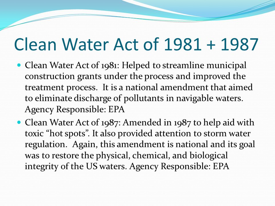 Clean Water Act of 1981 + 1987 Clean Water Act of 1981: Helped to streamline municipal construction grants under the process and improved the treatment process.