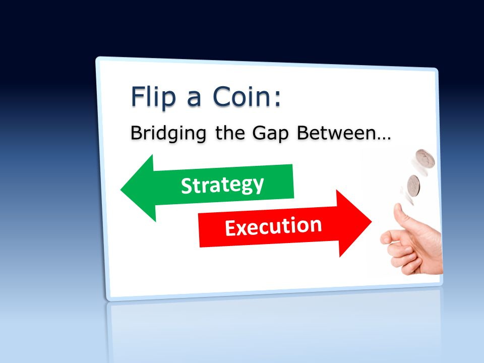 Flip-a-Coin| Bridging the Gap Between Strategy & Execution Flip a Coin: Bridging the Gap Between… Strategy Execution