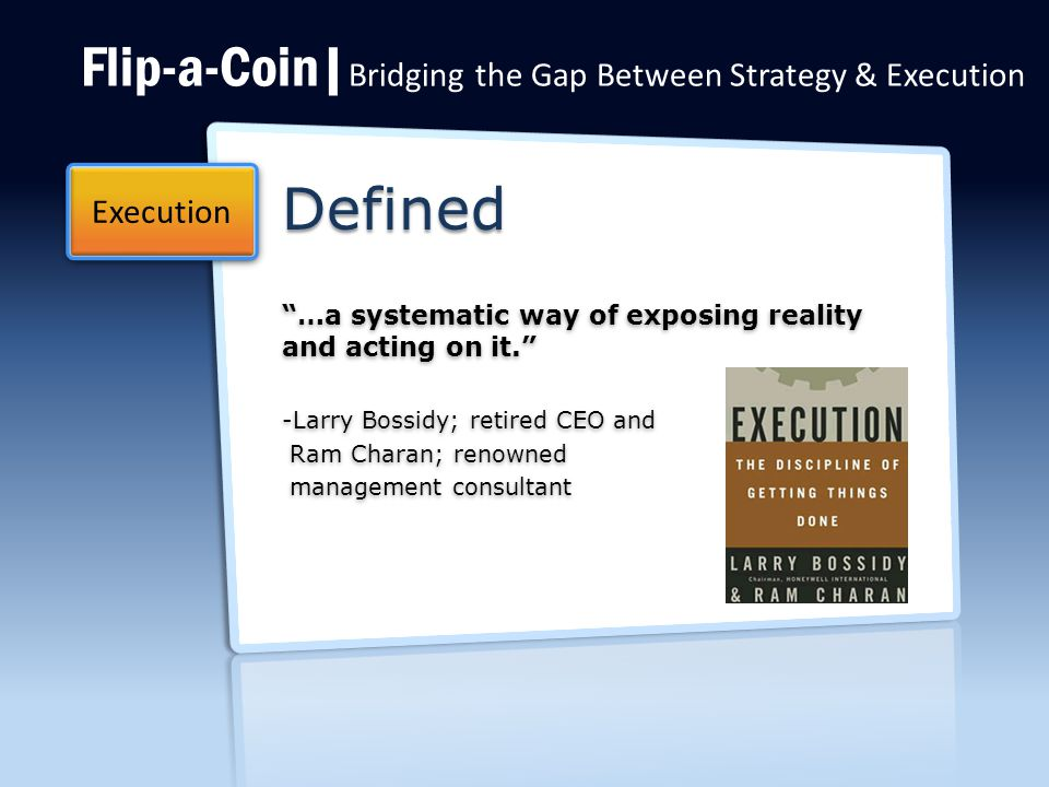 Flip-a-Coin| Bridging the Gap Between Strategy & Execution Defined …a systematic way of exposing reality and acting on it. …a systematic way of exposing reality and acting on it. -Larry Bossidy; retired CEO and Ram Charan; renowned Ram Charan; renowned management consultant management consultant Execution