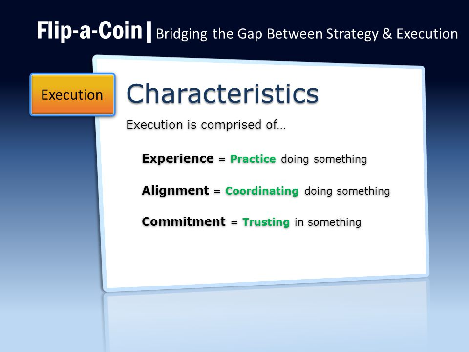 Flip-a-Coin| Bridging the Gap Between Strategy & Execution Characteristics Execution is comprised of… Execution Experience = Practice doing something Alignment = Coordinating doing something Commitment = Trusting in something