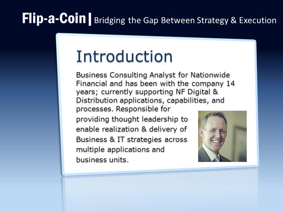 Flip-a-Coin| Bridging the Gap Between Strategy & Execution Introduction Business Consulting Analyst for Nationwide Financial and has been with the company 14 years; currently supporting NF Digital & Distribution applications, capabilities, and processes.