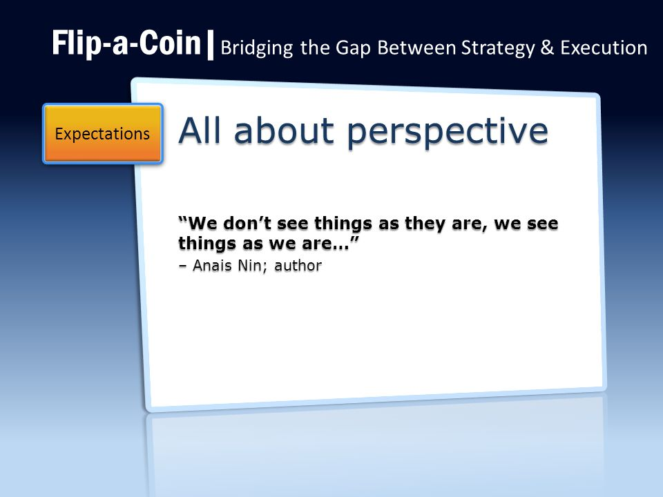 Flip-a-Coin| Bridging the Gap Between Strategy & Execution All about perspective We don't see things as they are, we see things as we are… – Anais Nin; author Expectations