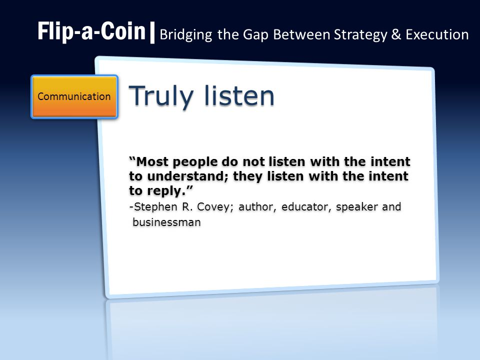 Flip-a-Coin| Bridging the Gap Between Strategy & Execution Truly listen Most people do not listen with the intent to understand; they listen with the intent to reply. -Stephen R.