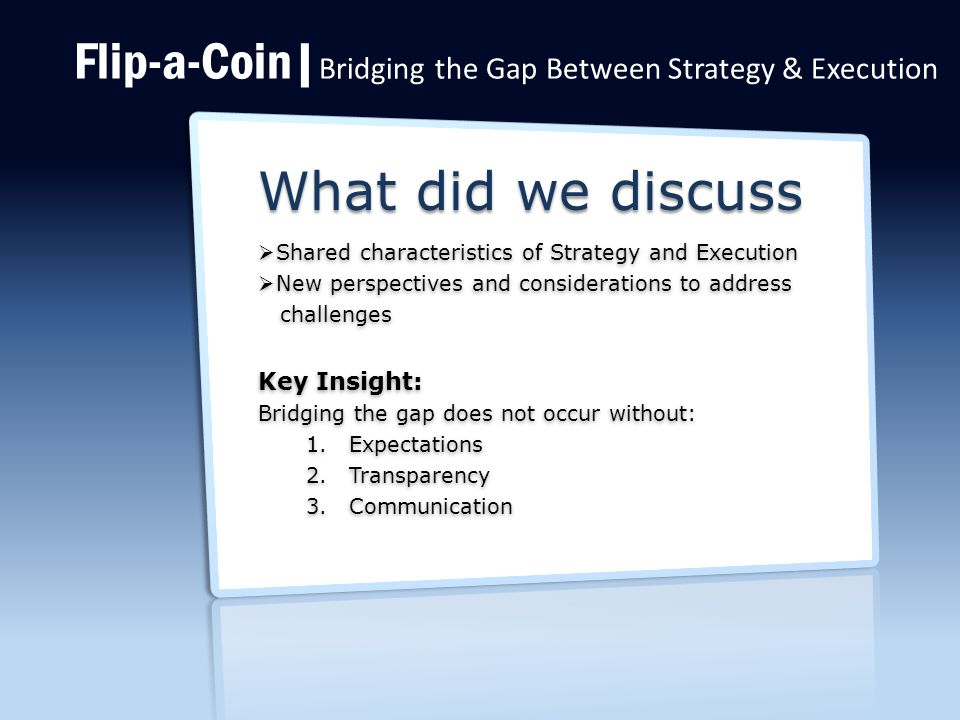 Flip-a-Coin| Bridging the Gap Between Strategy & Execution What did we discuss  Shared characteristics of Strategy and Execution  New perspectives and considerations to address challenges challenges Key Insight: Bridging the gap does not occur without: 1.