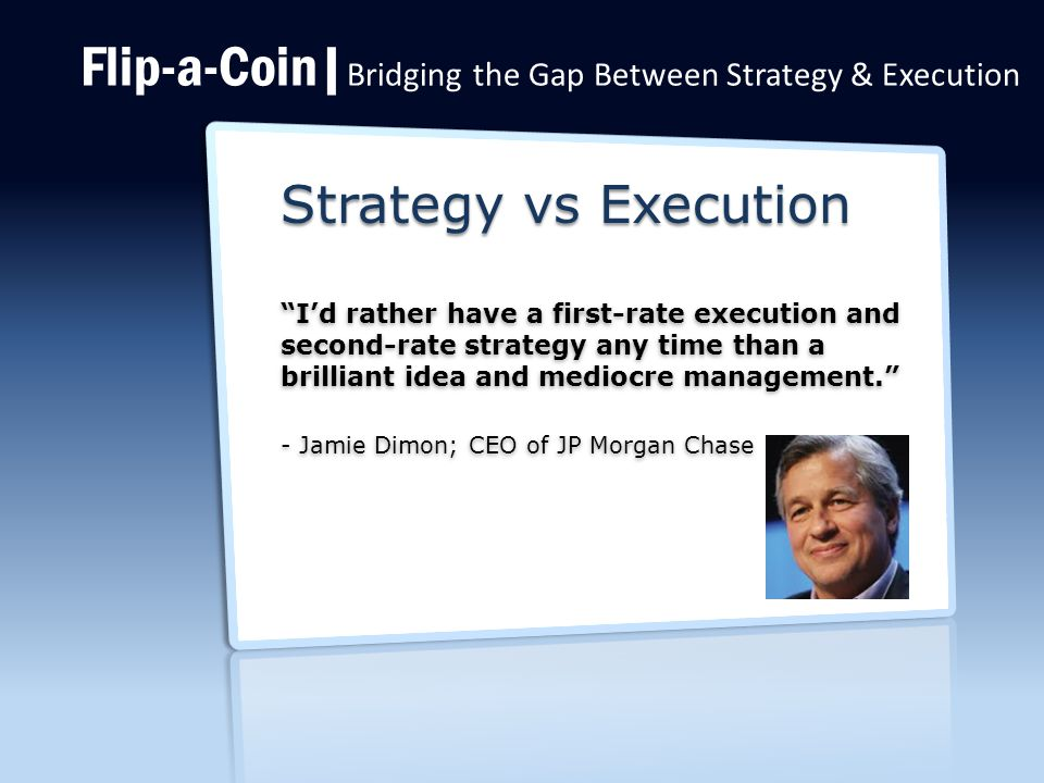 Flip-a-Coin| Bridging the Gap Between Strategy & Execution Strategy vs Execution I'd rather have a first-rate execution and second-rate strategy any time than a brilliant idea and mediocre management. I'd rather have a first-rate execution and second-rate strategy any time than a brilliant idea and mediocre management. - Jamie Dimon; CEO of JP Morgan Chase