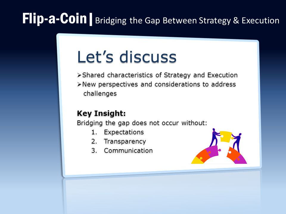 Flip-a-Coin| Bridging the Gap Between Strategy & Execution Let's discuss  Shared characteristics of Strategy and Execution  New perspectives and considerations to address challenges challenges Key Insight: Bridging the gap does not occur without: 1.