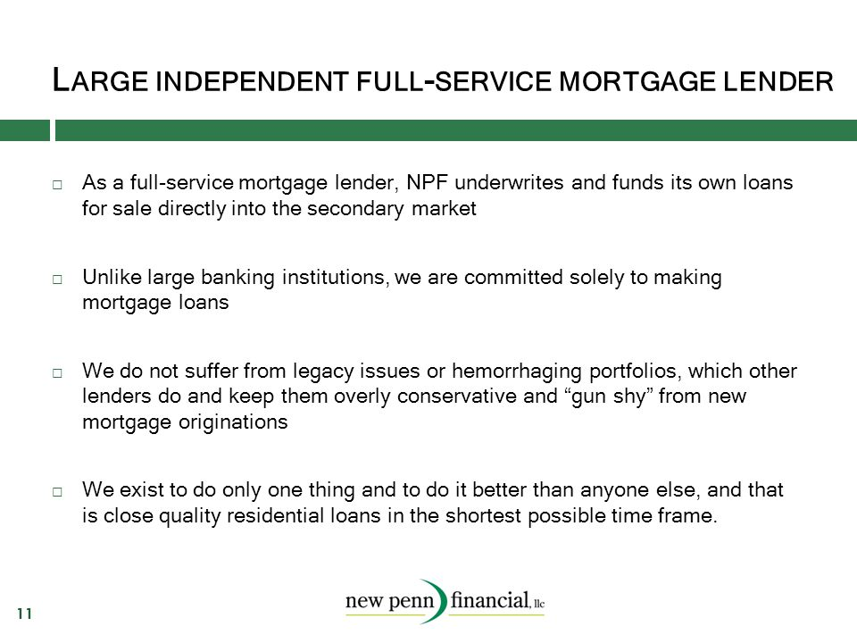 L ARGE INDEPENDENT FULL - SERVICE MORTGAGE LENDER 11  As a full-service mortgage lender, NPF underwrites and funds its own loans for sale directly in