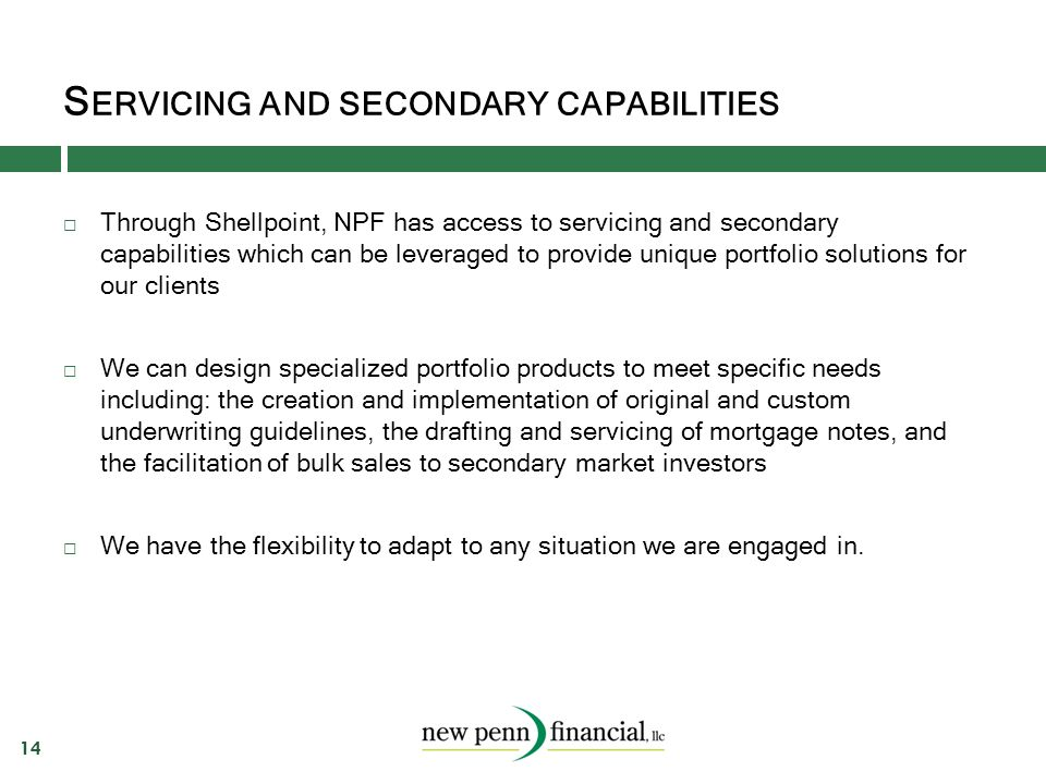 S ERVICING AND SECONDARY CAPABILITIES 14  Through Shellpoint, NPF has access to servicing and secondary capabilities which can be leveraged to provid