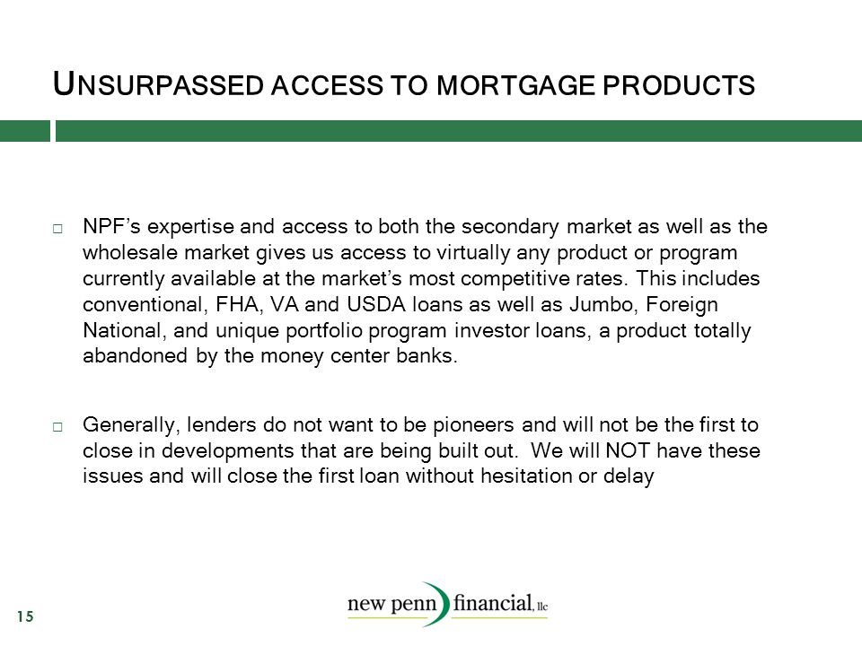 U NSURPASSED ACCESS TO MORTGAGE PRODUCTS 15  NPF's expertise and access to both the secondary market as well as the wholesale market gives us access