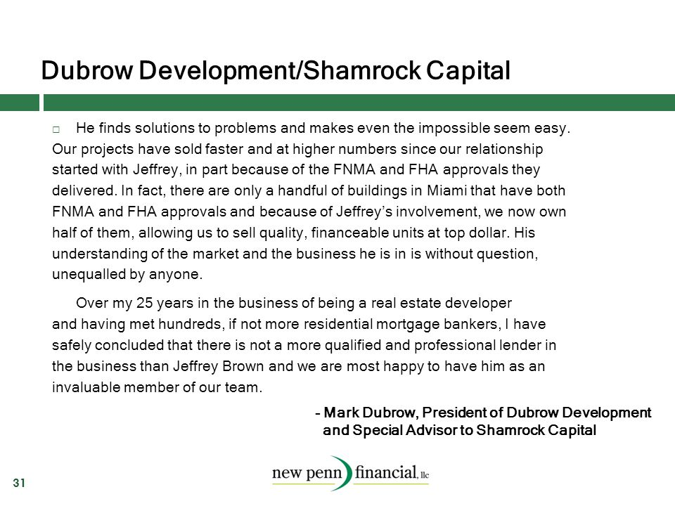 Dubrow Development/Shamrock Capital 31  He finds solutions to problems and makes even the impossible seem easy. Our projects have sold faster and at