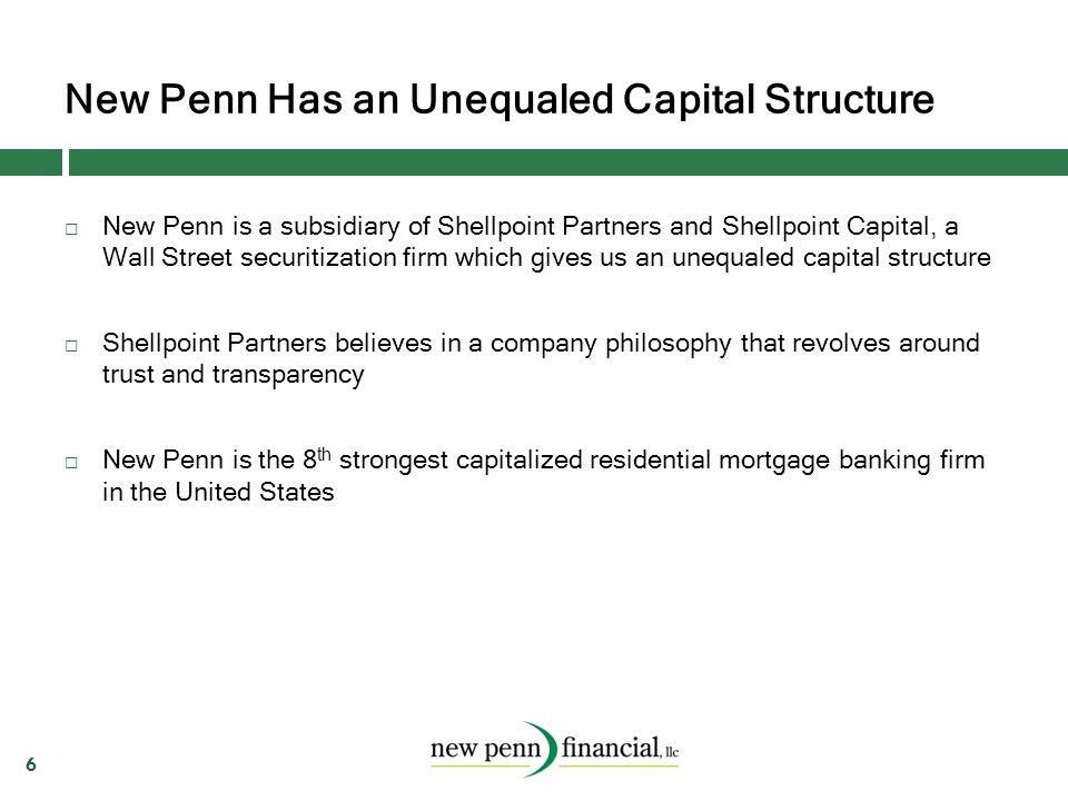 New Penn Has an Unequaled Capital Structure 6  New Penn is a subsidiary of Shellpoint Partners and Shellpoint Capital, a Wall Street securitization f