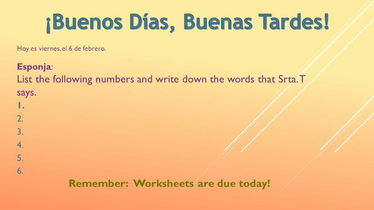 Hoy es viernes, el 6 de febrero. Esponja: List the following numbers and write down the words that Srta. T says. 1. 2. 3. 4. 5. 6. Remember: Worksheet