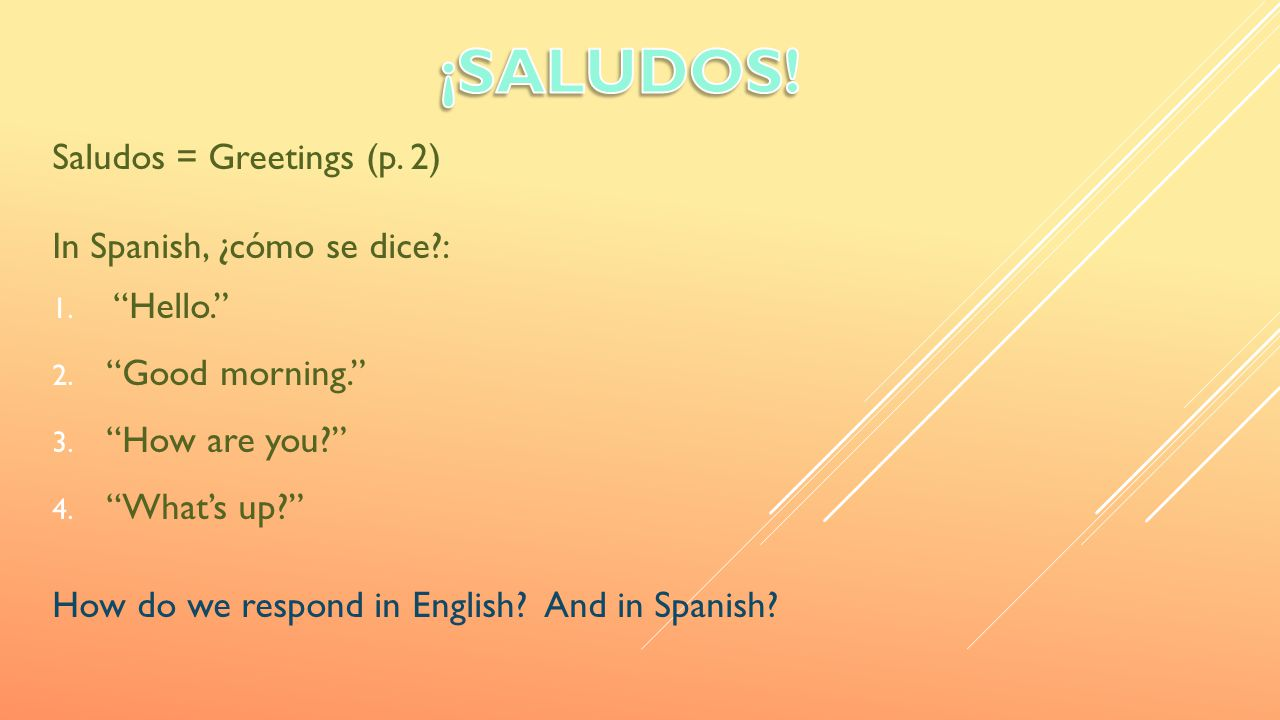 """Saludos = Greetings (p. 2) In Spanish, ¿cómo se dice?: 1. """"Hello."""" 2. """"Good morning."""" 3. """"How are you?"""" 4. """"What's up?"""" How do we respond in English?"""