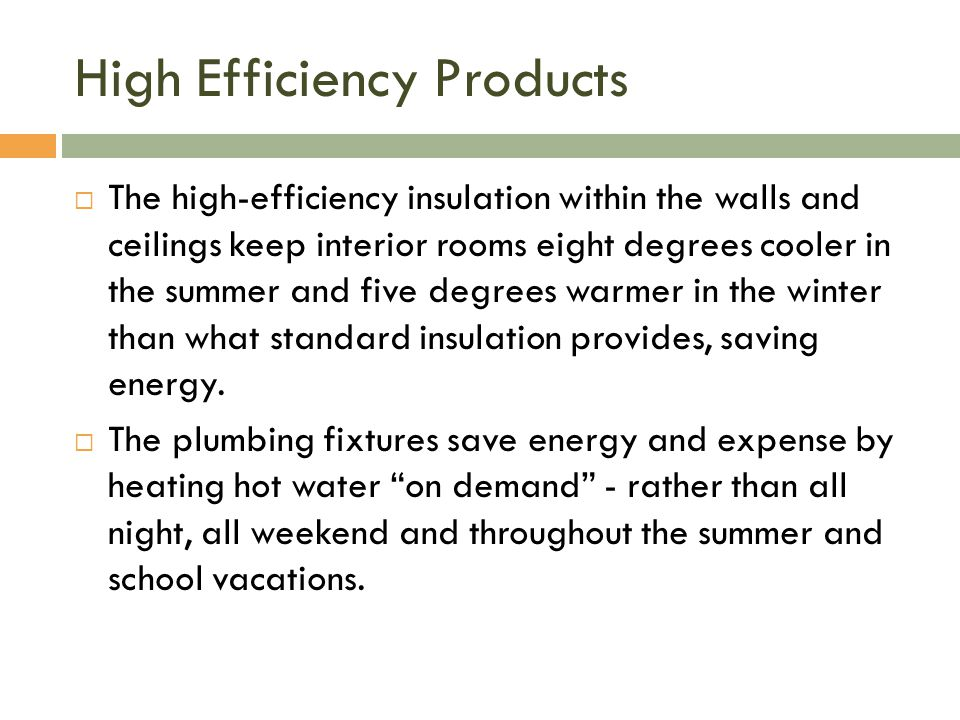 High Efficiency Products  The high-efficiency insulation within the walls and ceilings keep interior rooms eight degrees cooler in the summer and five degrees warmer in the winter than what standard insulation provides, saving energy.