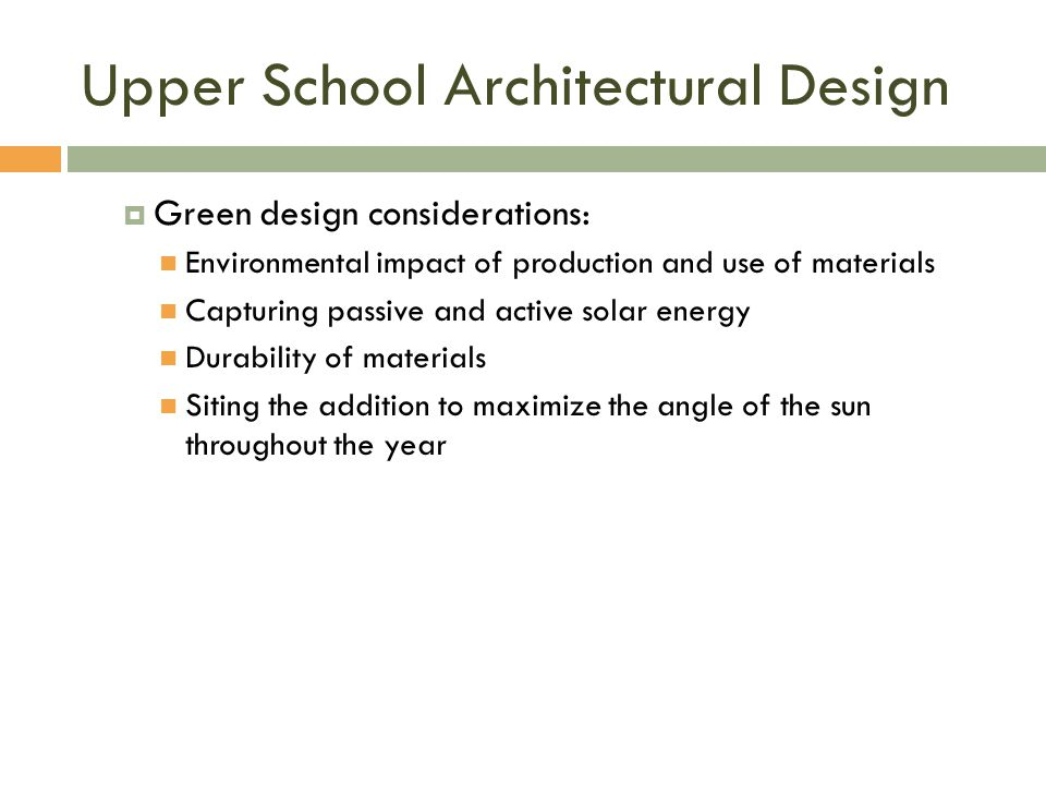 Upper School Architectural Design  Green design considerations: Environmental impact of production and use of materials Capturing passive and active solar energy Durability of materials Siting the addition to maximize the angle of the sun throughout the year