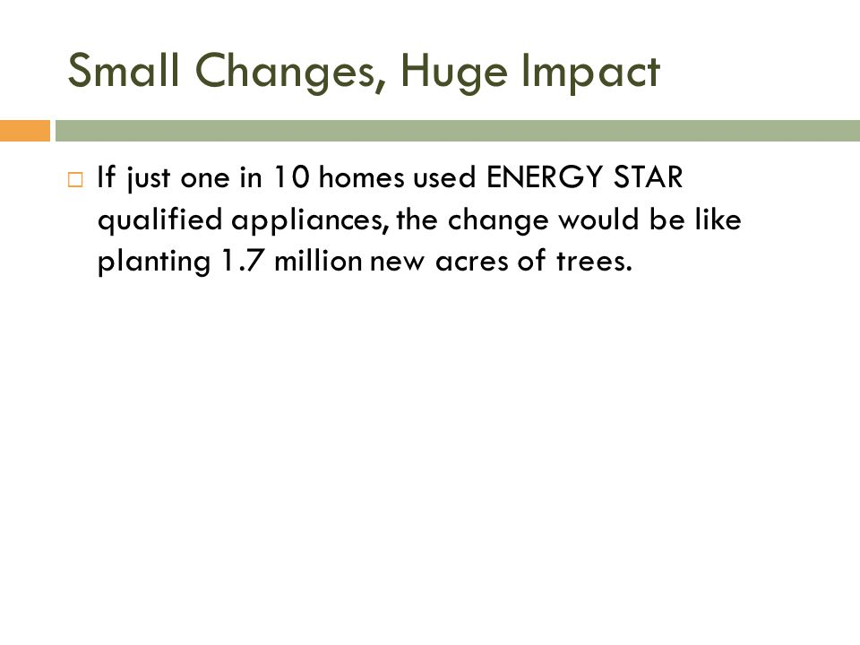 Small Changes, Huge Impact  If just one in 10 homes used ENERGY STAR qualified appliances, the change would be like planting 1.7 million new acres of trees.