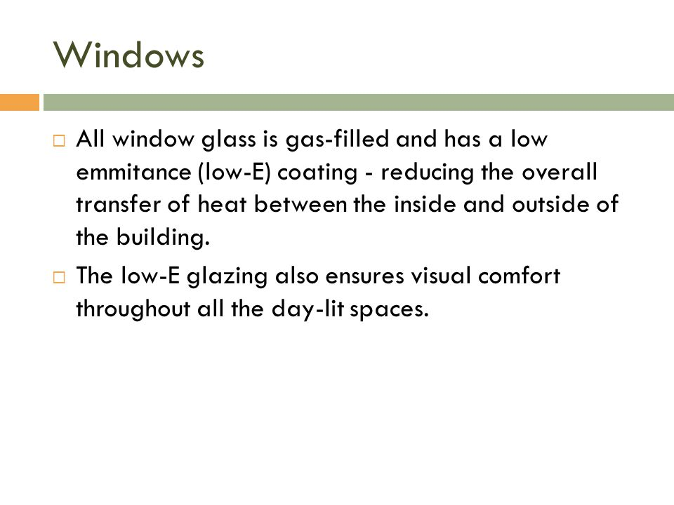 Windows  All window glass is gas-filled and has a low emmitance (low-E) coating - reducing the overall transfer of heat between the inside and outside of the building.