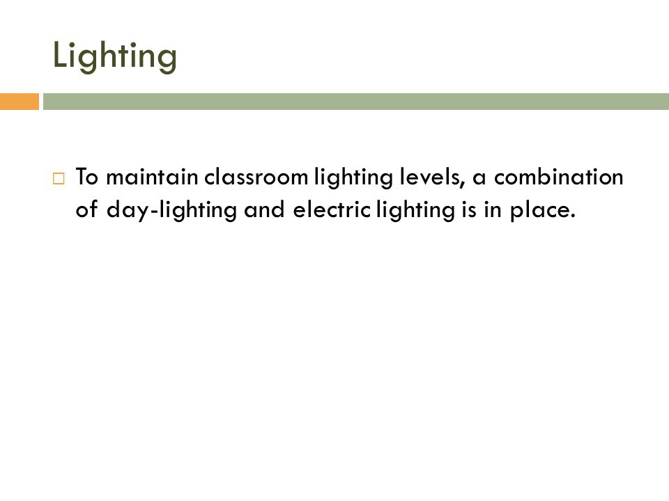Lighting  To maintain classroom lighting levels, a combination of day-lighting and electric lighting is in place.