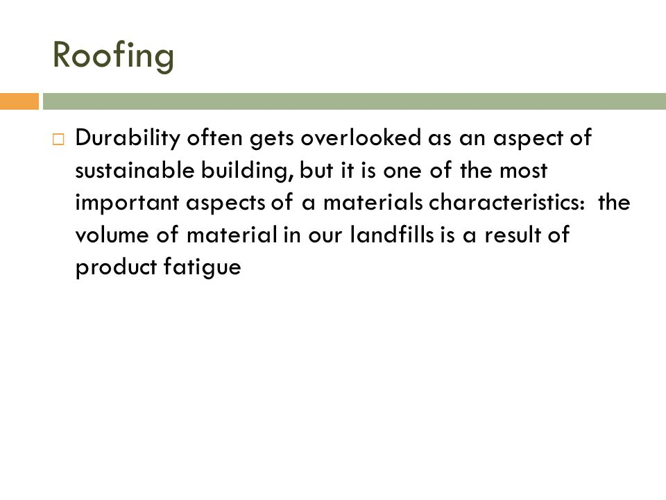 Roofing  Durability often gets overlooked as an aspect of sustainable building, but it is one of the most important aspects of a materials characteristics: the volume of material in our landfills is a result of product fatigue