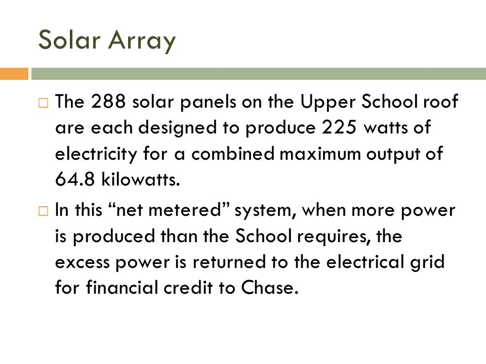 Solar Array  The 288 solar panels on the Upper School roof are each designed to produce 225 watts of electricity for a combined maximum output of 64.8 kilowatts.