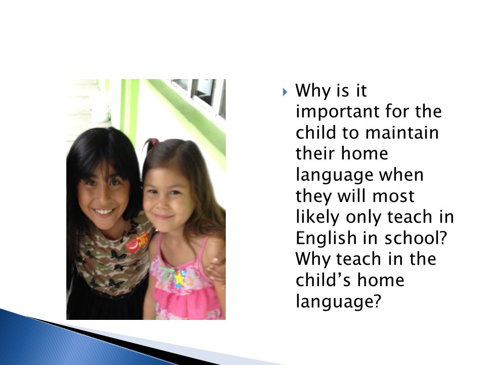  Why is it important for the child to maintain their home language when they will most likely only teach in English in school? Why teach in the child