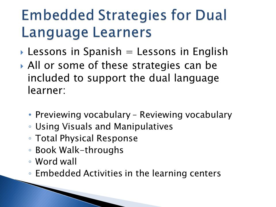 Lessons in Spanish = Lessons in English  All or some of these strategies can be included to support the dual language learner: Previewing vocabular