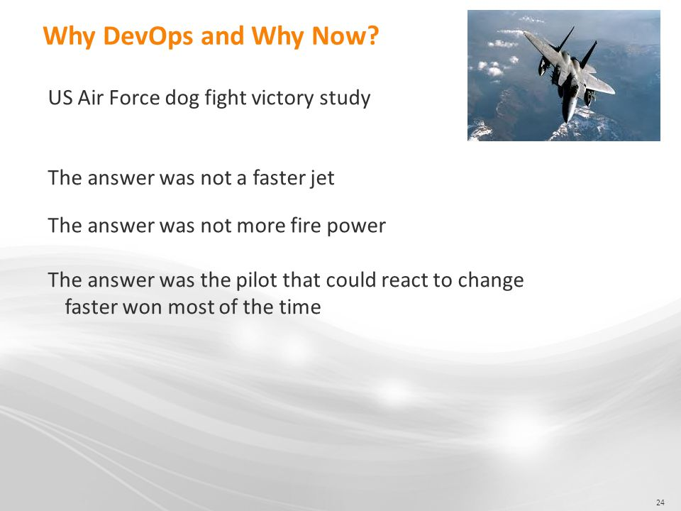 24 Why DevOps and Why Now? US Air Force dog fight victory study The answer was not a faster jet The answer was not more fire power The answer was the