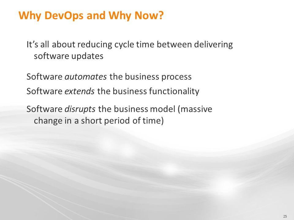 25 Why DevOps and Why Now? It's all about reducing cycle time between delivering software updates Software automates the business process Software ext