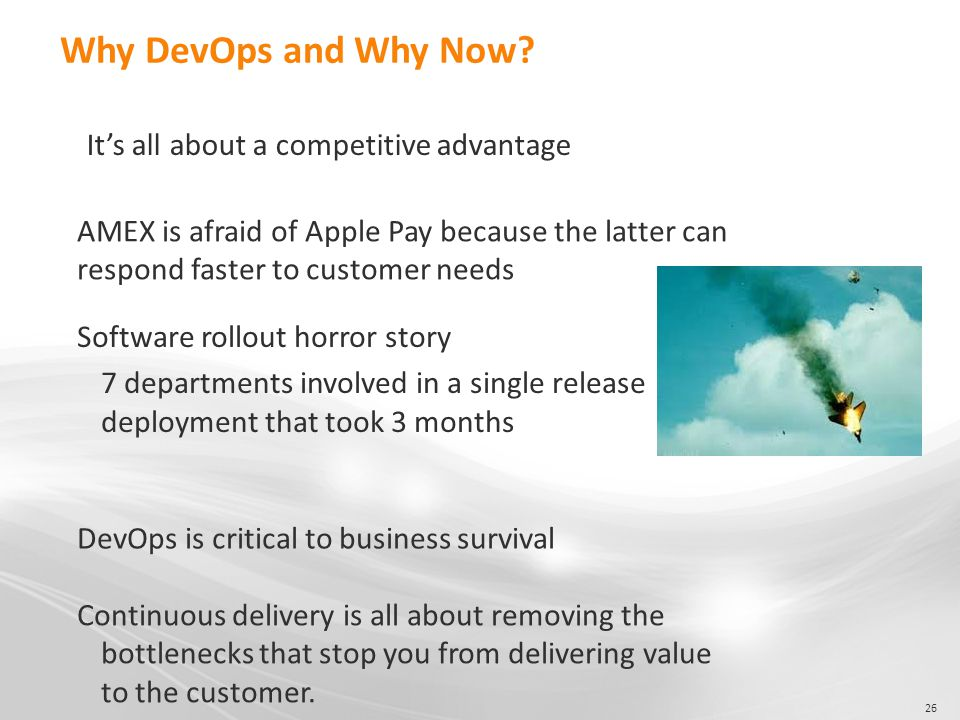 26 Why DevOps and Why Now? It's all about a competitive advantage AMEX is afraid of Apple Pay because the latter can respond faster to customer needs