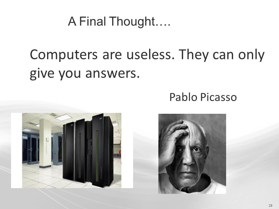 29 Computers are useless. They can only give you answers. Pablo Picasso A Final Thought….