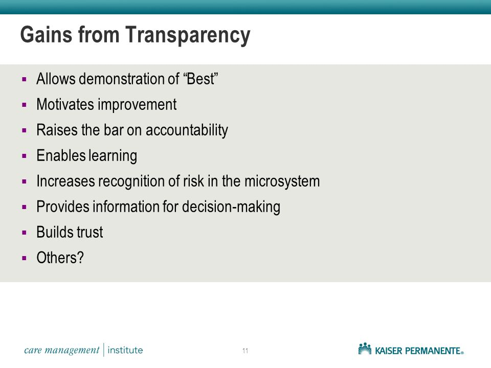 The Benefits of Transparency  Allows demonstration of Best  Motivates improvement  Raises the bar on accountability  Enables learning  Increases recognition of risk in the microsystem  Provides information for decision-making  Builds trust  Others.