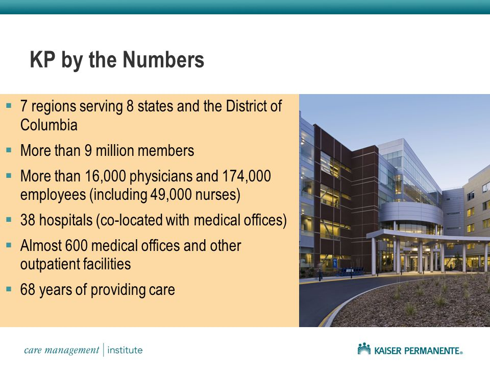 KP by the Numbers  7 regions serving 8 states and the District of Columbia  More than 9 million members  More than 16,000 physicians and 174,000 employees (including 49,000 nurses)  38 hospitals (co-located with medical offices)  Almost 600 medical offices and other outpatient facilities  68 years of providing care