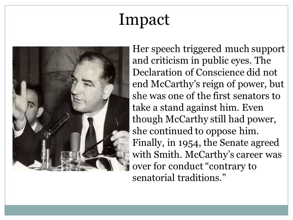 Her speech triggered much support and criticism in public eyes. The Declaration of Conscience did not end McCarthy's reign of power, but she was one o